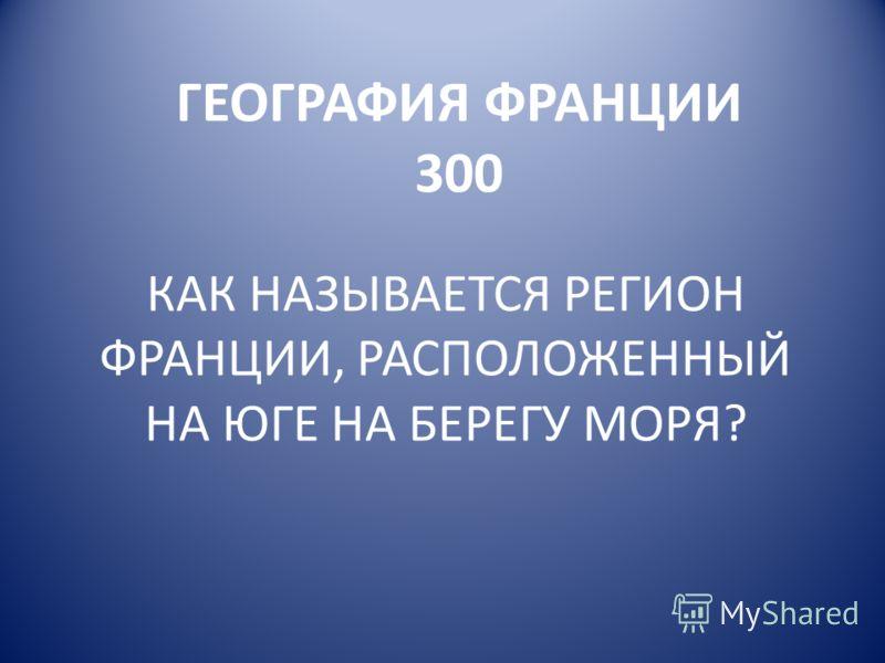 ГЕОГРАФИЯ ФРАНЦИИ 300 КАК НАЗЫВАЕТСЯ РЕГИОН ФРАНЦИИ, РАСПОЛОЖЕННЫЙ НА ЮГЕ НА БЕРЕГУ МОРЯ?