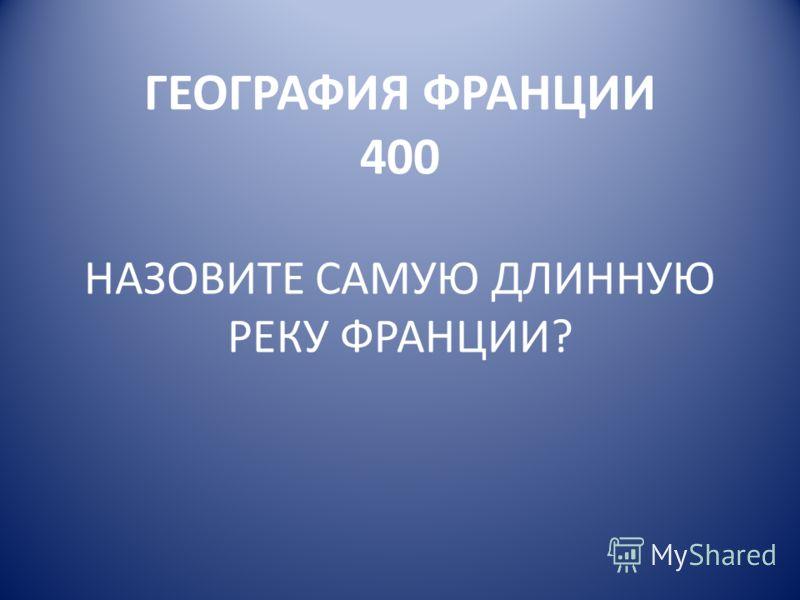 ГЕОГРАФИЯ ФРАНЦИИ 400 НАЗОВИТЕ САМУЮ ДЛИННУЮ РЕКУ ФРАНЦИИ?