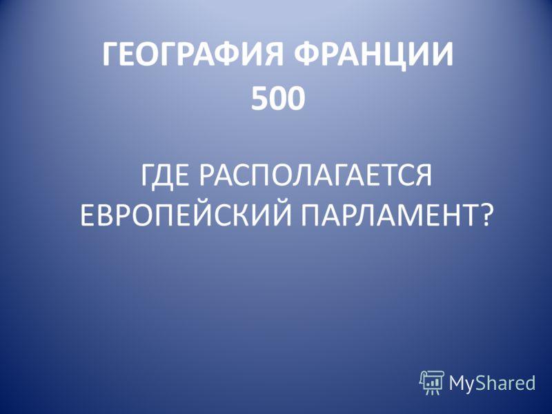 ГЕОГРАФИЯ ФРАНЦИИ 500 ГДЕ РАСПОЛАГАЕТСЯ ЕВРОПЕЙСКИЙ ПАРЛАМЕНТ?