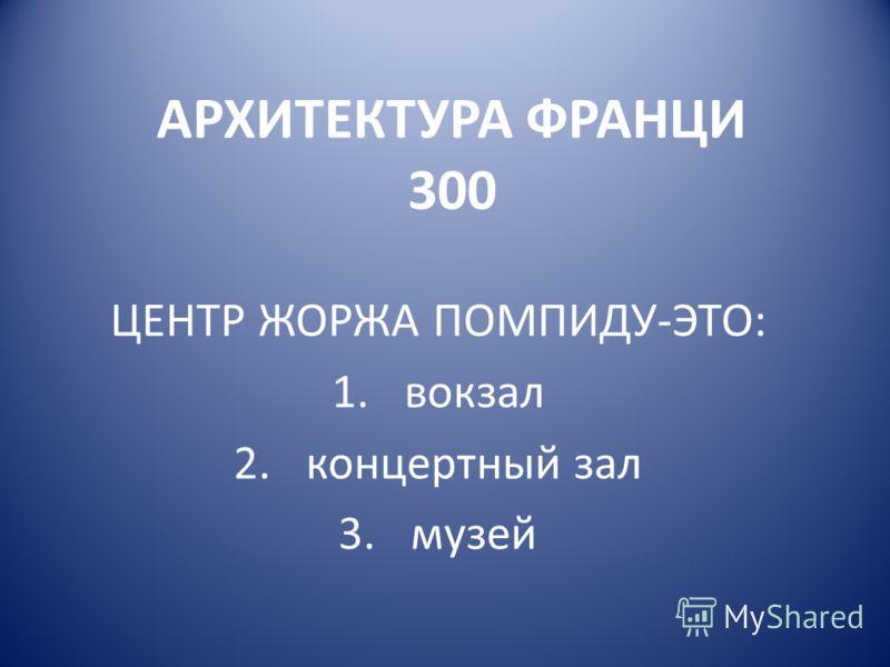 АРХИТЕКТУРА ФРАНЦИ 300 ЦЕНТР ЖОРЖА ПОМПИДУ-ЭТО: 1.вокзал 2.концертный зал 3.музей