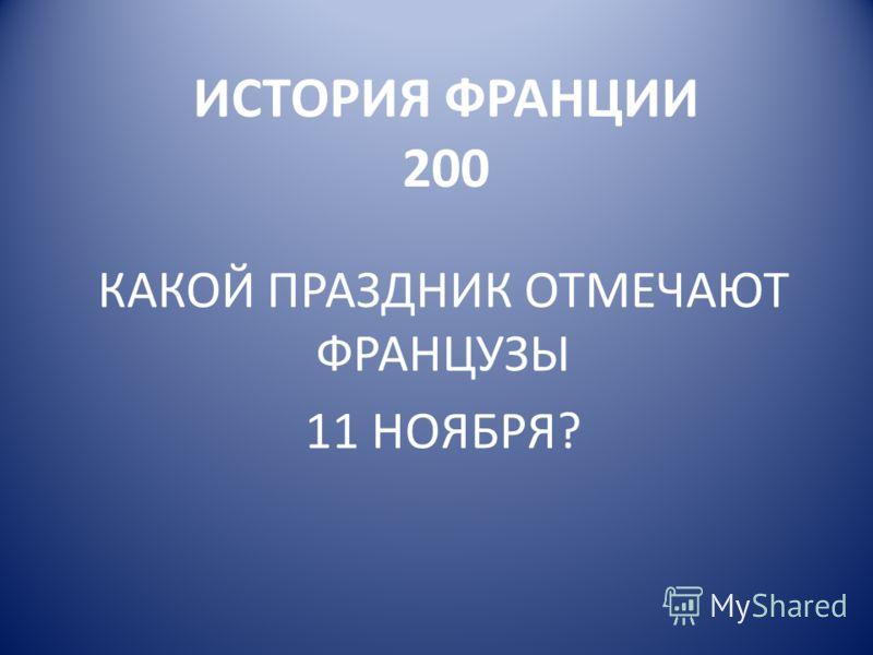 ИСТОРИЯ ФРАНЦИИ 200 КАКОЙ ПРАЗДНИК ОТМЕЧАЮТ ФРАНЦУЗЫ 11 НОЯБРЯ?