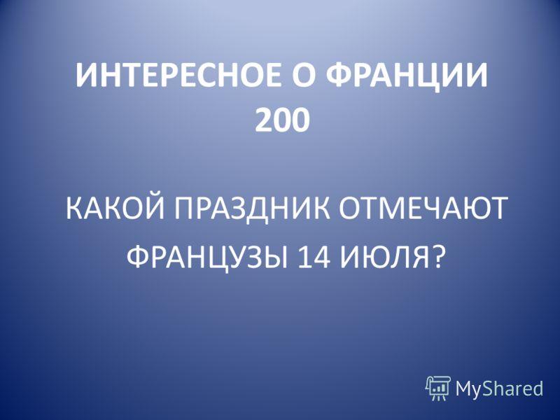 ИНТЕРЕСНОЕ О ФРАНЦИИ 200 КАКОЙ ПРАЗДНИК ОТМЕЧАЮТ ФРАНЦУЗЫ 14 ИЮЛЯ?