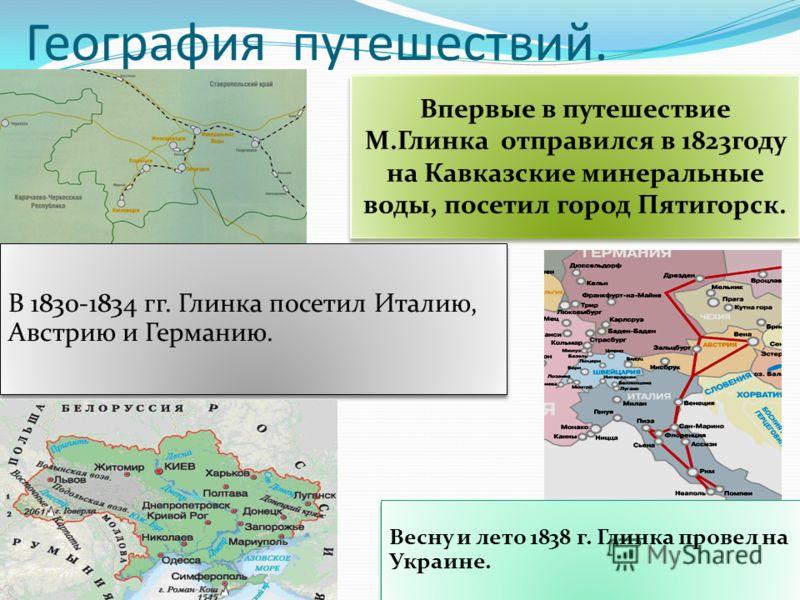 География путешествий. Впервые в путешествие М.Глинка отправился в 1823году на Кавказские минеральные воды, посетил город Пятигорск. В 1830-1834 гг. Глинка посетил Италию, Австрию и Германию. Весну и лето 1838 г. Глинка провел на Украине.