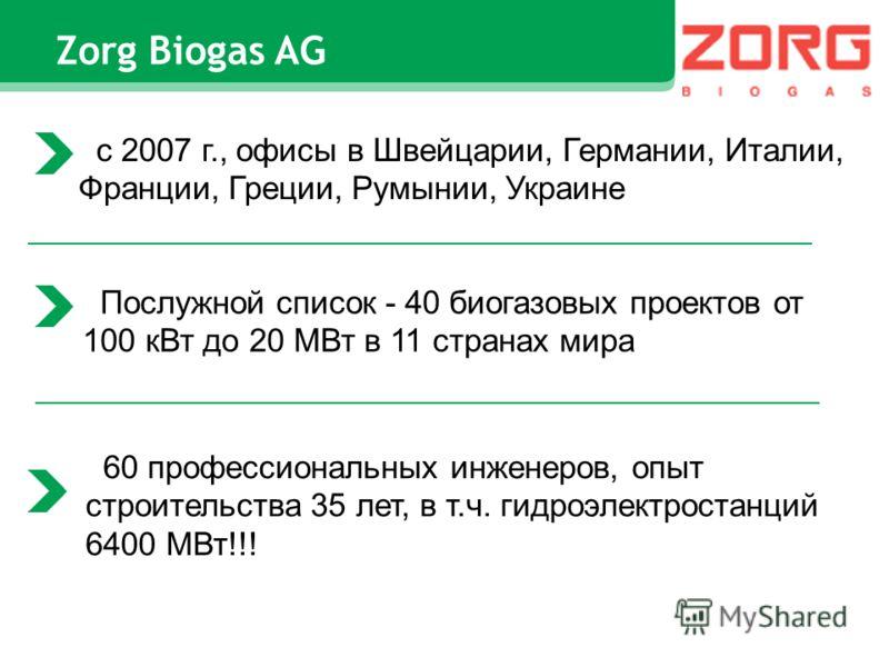 Zorg Biogas AG с 2007 г., офисы в Швейцарии, Германии, Италии, Франции, Греции, Румынии, Украине Послужной список - 40 биогазовых проектов от 100 кВт до 20 МВт в 11 странах мира 60 профессиональных инженеров, опыт строительства 35 лет, в т.ч. гидроэл