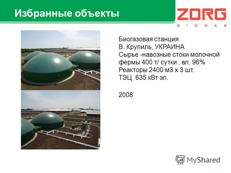 Избранные объекты Биогазовая станция В. Крупиль, УКРАИНА Сырье -навозные стоки молочной фермы 400 т/ сутки, вл. 96% Реакторы 2400 м3 х 3 шт. ТЭЦ 635 кВт эл. 2008