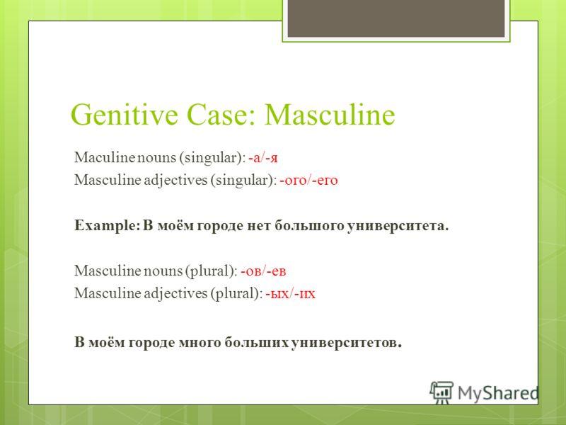 Genitive Case: Masculine Maculine nouns (singular): -а/-я Masculine adjectives (singular): -ого/-его Example: В моём городе нет большого университета. Masculine nouns (plural): -ов/-ев Masculine adjectives (plural): -ых/-их В моём городе много больши