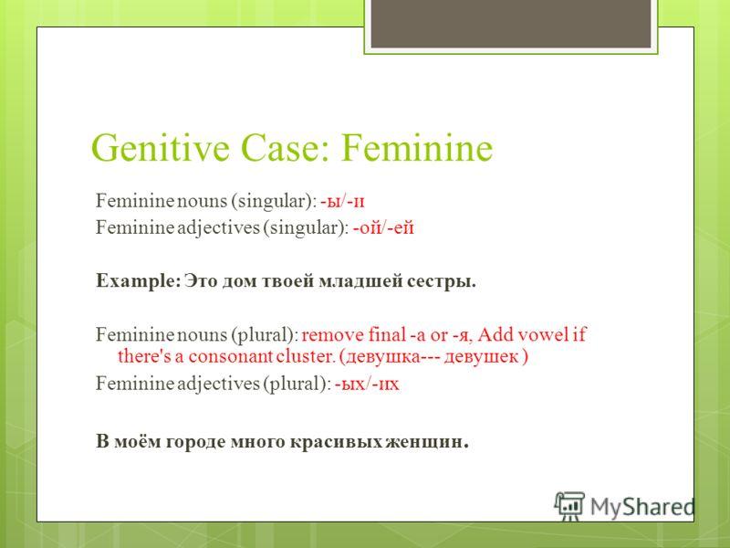 Genitive Case: Feminine Feminine nouns (singular): -ы/-и Feminine adjectives (singular): -ой/-ей Example: Это дом твоей младшей сестры. Feminine nouns (plural): remove final -a or -я, Add vowel if there's a consonant cluster. (девушка--- девушек ) Fe