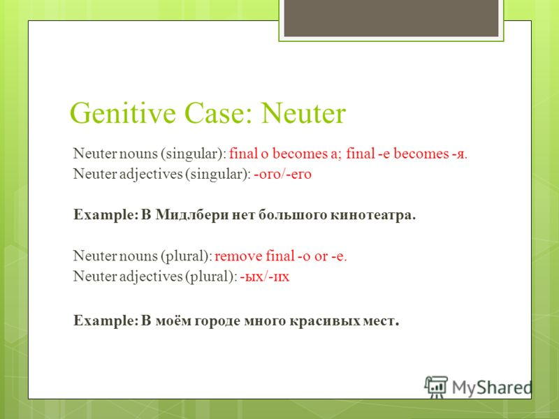 Genitive Case: Neuter Neuter nouns (singular): final o becomes a; final -e becomes -я. Neuter adjectives (singular): -ого/-его Example: В Мидлбери нет большого кинотеатра. Neuter nouns (plural): remove final -o or -e. Neuter adjectives (plural): -ых/