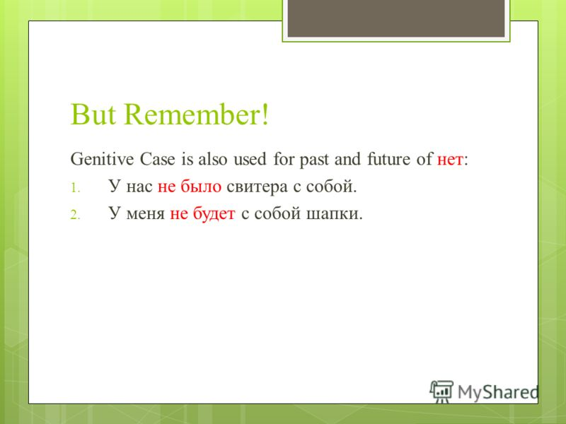 But Remember! Genitive Case is also used for past and future of нет: 1. У нас не было свитера с собой. 2. У меня не будет с собой шапки.