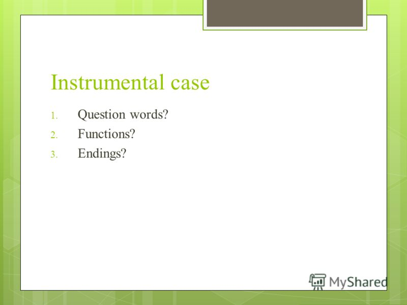 Instrumental case 1. Question words? 2. Functions? 3. Endings?