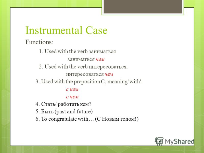Instrumental Case Functions: 1. Used with the verb заниматься заниматься чем 2. Used with the verb интересоваться. интересоваться чем 3. Used with the preposition C, meaning 'with'. с кем с чем 4. Стать/ работать кем? 5. Быть (past and future) 6. To