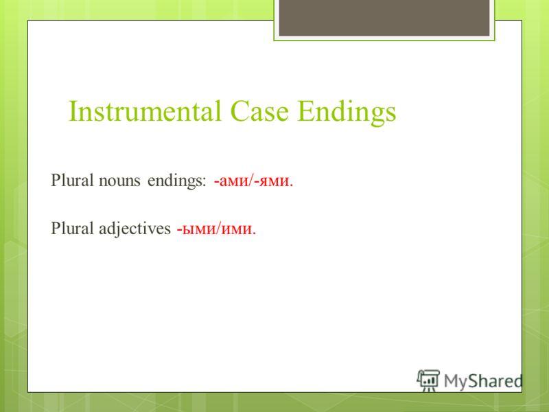 Instrumental Case Endings Plural nouns endings: -ами/-ями. Plural adjectives -ыми/ими.