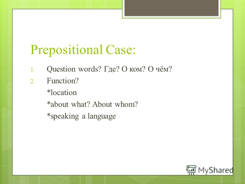 Prepositional Case: 1. Question words? Где? О ком? О чём? 2. Function? *location *about what? About whom? *speaking a language