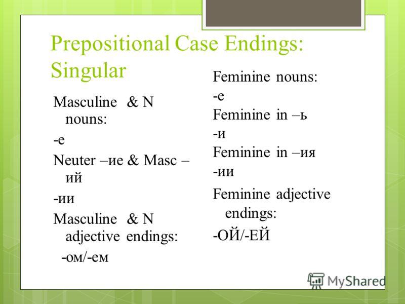 Prepositional Case Endings: Singular Masculine & N nouns: -e Neuter –ие & Masc – ий -ии Masculine & N adjective endings: -ом/-ем Feminine nouns: -е Feminine in –ь -и Feminine in –ия -ии Feminine adjective endings: -ОЙ/-ЕЙ