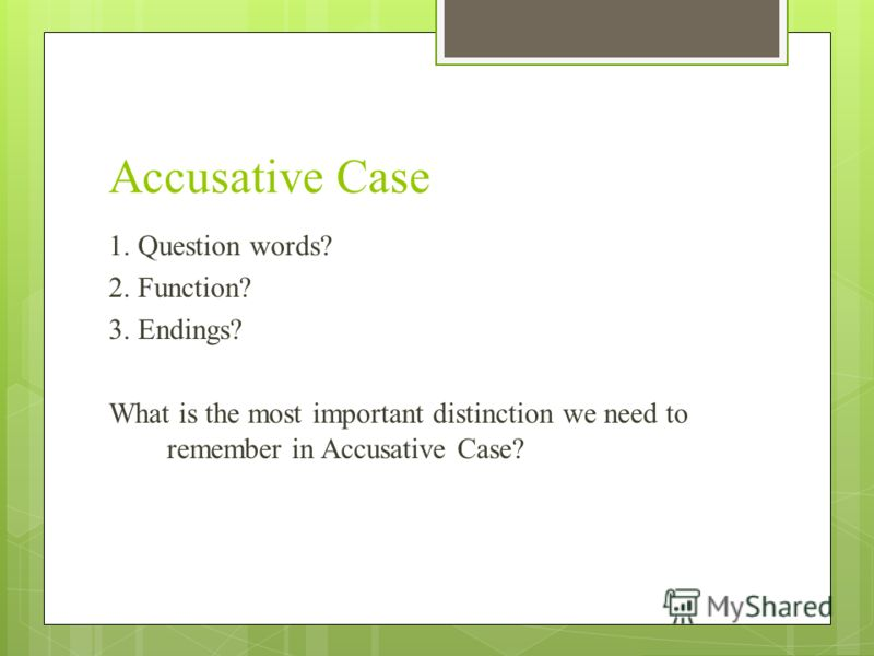 Accusative Case 1. Question words? 2. Function? 3. Endings? What is the most important distinction we need to remember in Accusative Case?
