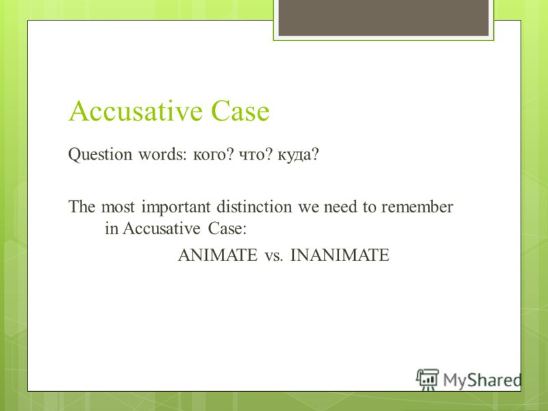 Accusative Case Question words: кого? что? куда? The most important distinction we need to remember in Accusative Case: ANIMATE vs. INANIMATE