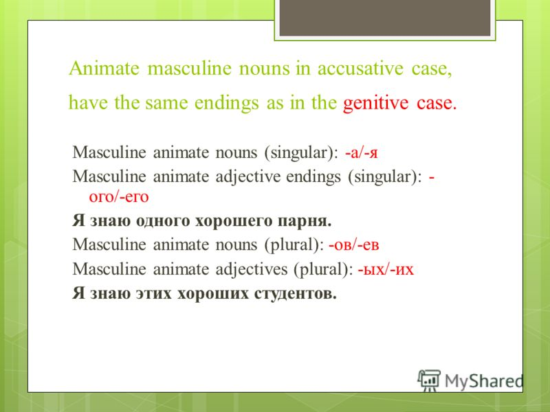 Аnimate masculine nouns in accusative case, have the same endings as in the genitive case. Masculine animate nouns (singular): -а/-я Masculine animate adjective endings (singular): - ого/-его Я знаю одного хорошего парня. Masculine animate nouns (plu