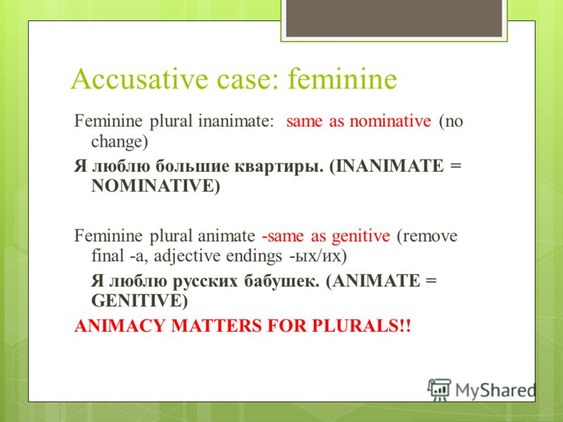 Accusative case: feminine Feminine plural inanimate: same as nominative (no change) Я люблю большие квартиры. (INANIMATE = NOMINATIVE) Feminine plural animate -same as genitive (remove final -a, adjective endings -ых/их) Я люблю русских бабушек. (ANI