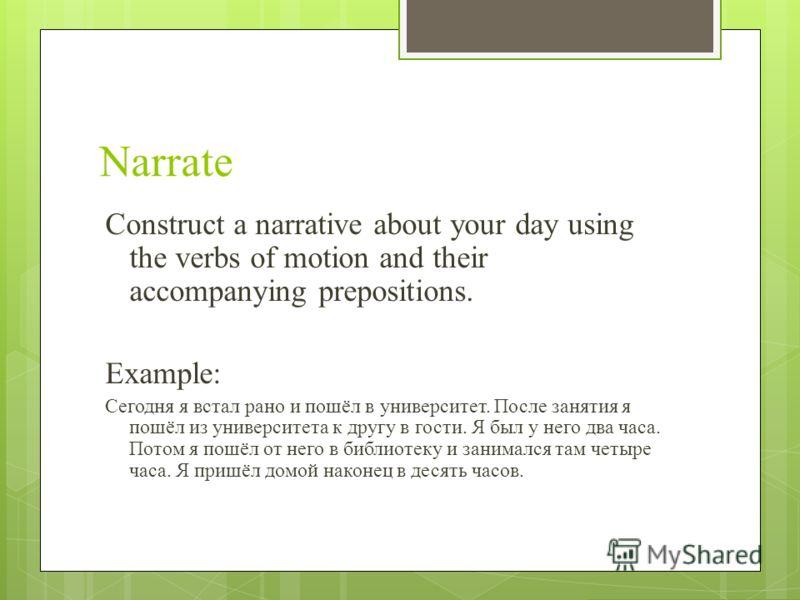 Narrate Construct a narrative about your day using the verbs of motion and their accompanying prepositions. Example: Сегодня я встал рано и пошёл в университет. После занятия я пошёл из университета к другу в гости. Я был у него два часа. Потом я пош