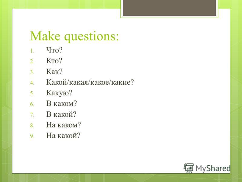 Make questions: 1. Что? 2. Кто? 3. Как? 4. Какой/какая/какое/какие? 5. Какую? 6. В каком? 7. В какой? 8. На каком? 9. На какой?