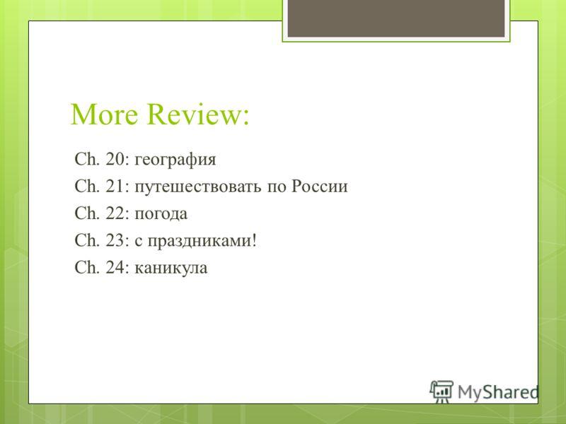 More Review: Ch. 20: география Ch. 21: путешествовать по России Ch. 22: погода Ch. 23: с праздниками! Ch. 24: каникула