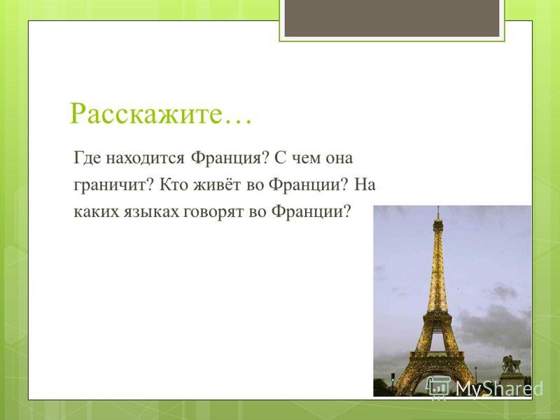Расскажите… Где находится Франция? С чем она граничит? Кто живёт во Франции? На каких языках говорят во Франции?