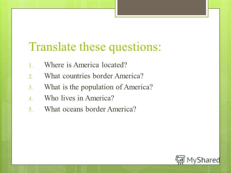 Translate these questions: 1. Where is America located? 2. What countries border America? 3. What is the population of America? 4. Who lives in America? 5. What oceans border America?