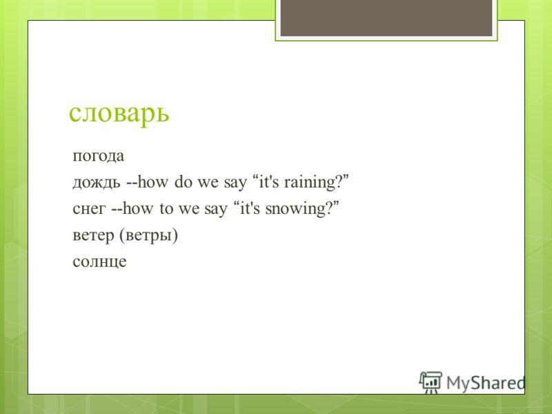 словарь погода дождь --how do we say it's raining? снег --how to we say it's snowing? ветер (ветры) солнце