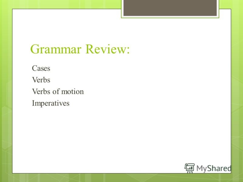 Grammar Review: Cases Verbs Verbs of motion Imperatives