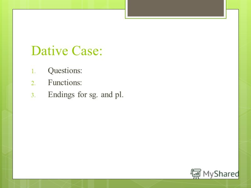 Dative Case: 1. Questions: 2. Functions: 3. Endings for sg. and pl.
