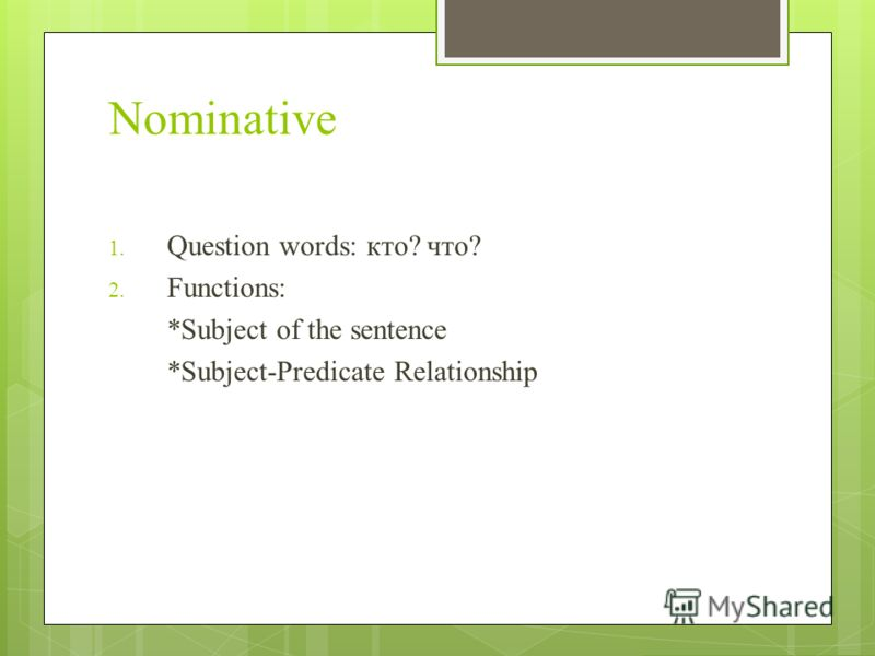 Nominative 1. Question words: кто? что? 2. Functions: *Subject of the sentence *Subject-Predicate Relationship