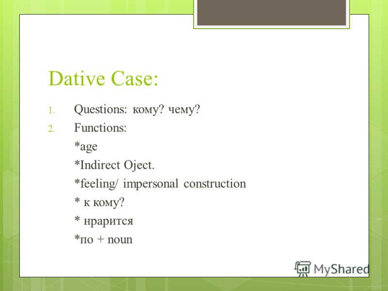 Dative Case: 1. Questions: кому? чему? 2. Functions: *age *Indirect Oject. *feeling/ impersonal construction * к кому? * нрарится *по + noun