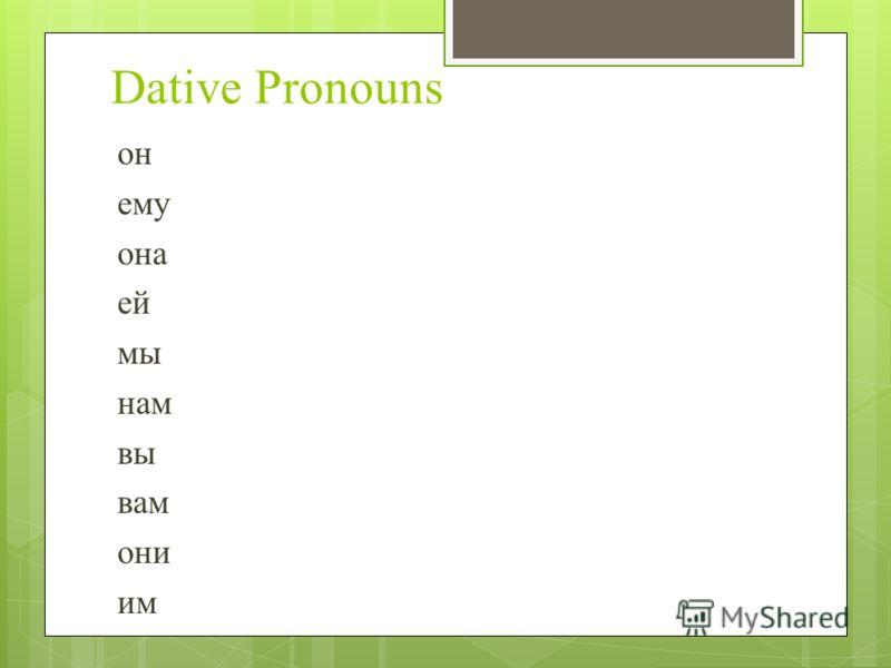 Dative Pronouns он ему она ей мы нам вы вам они им