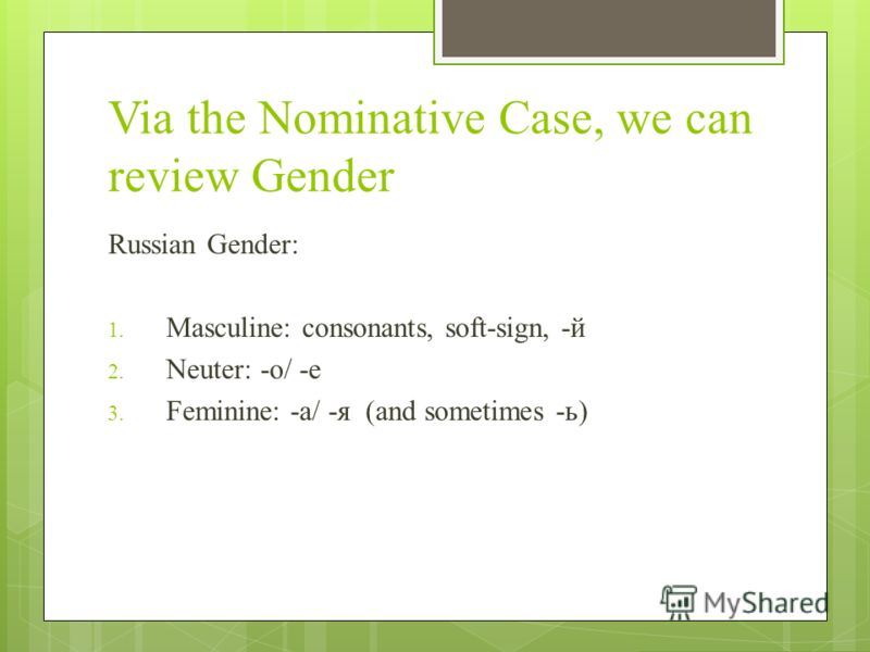 Via the Nominative Case, we can review Gender Russian Gender: 1. Masculine: consonants, soft-sign, -й 2. Neuter: -o/ -e 3. Feminine: -a/ -я (and sometimes -ь)