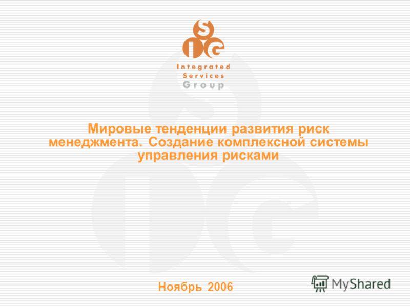 Ноябрь 2006 Мировые тенденции развития риск менеджмента. Создание комплексной системы управления рисками