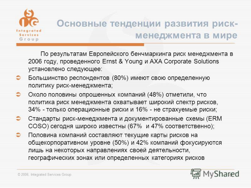 © 2006, Integrated Services Group 6 По результатам Европейского бенчмаркинга риск менеджмента в 2006 году, проведенного Ernst & Young и AXA Corporate Solutions установлено следующее: Большинство респондентов (80%) имеют свою определенную политику рис