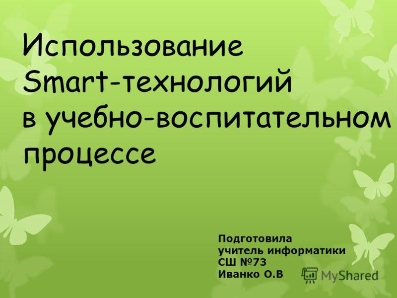 Использование Smart-технологий в учебно-воспитательном процессе Подготовила учитель информатики СШ 73 Иванко О.В