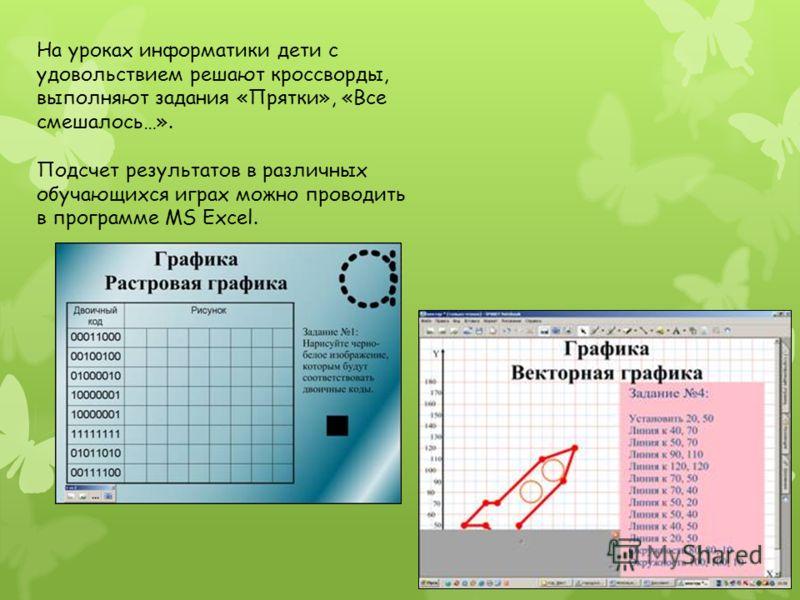 На уроках информатики дети с удовольствием решают кроссворды, выполняют задания «Прятки», «Все смешалось…». Подсчет результатов в различных обучающихся играх можно проводить в программе MS Excel.