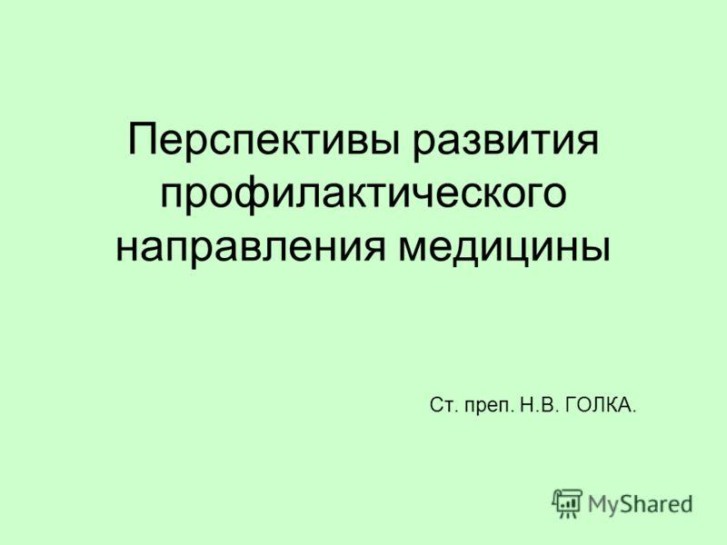 Перспективы развития профилактического направления медицины Ст. преп. Н.В. ГОЛКА.