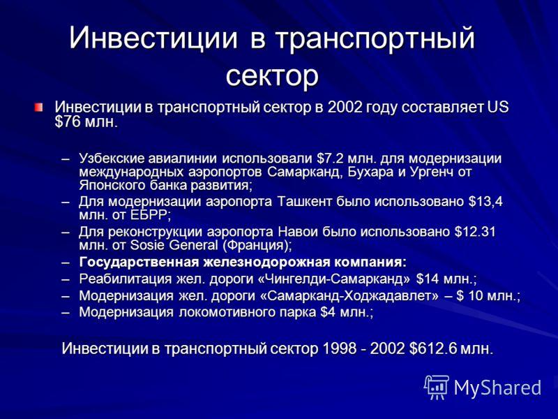 Инвестиции в транспортный сектор Инвестиции в транспортный сектор в 2002 году составляет US $76 млн. –Узбекские авиалинии использовали $7.2 млн. для модернизации международных аэропортов Самарканд, Бухара и Ургенч от Японского банка развития; –Для мо
