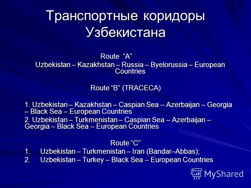 Транспортные коридоры Узбекистана Route A Uzbekistan – Kazakhstan – Russia – Byelorussia – European Countries Route B (TRACECA) 1. Uzbekistan – Kazakhstan – Caspian Sea – Azerbaijan – Georgia – Black Sea – European Countries 2. Uzbekistan – Turkmenis