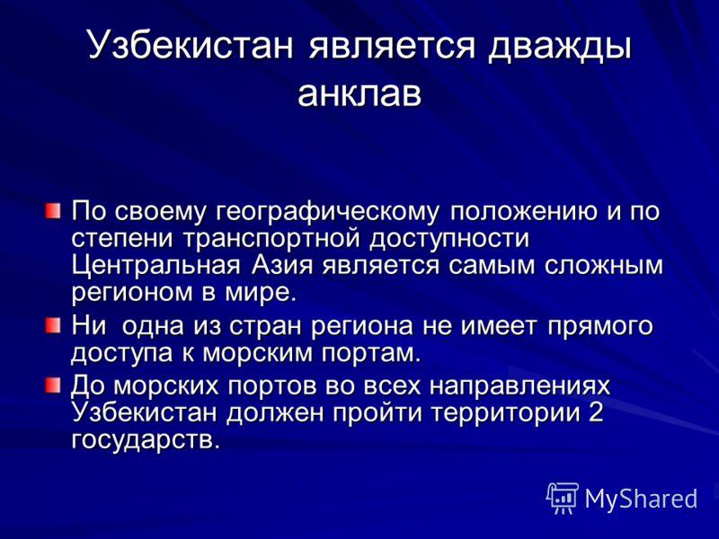Узбекистан является дважды анклав По своему географическому положению и по степени транспортной доступности Центральная Азия является самым сложным регионом в мире. Ни одна из стран региона не имеет прямого доступа к морским портам. До морских портов