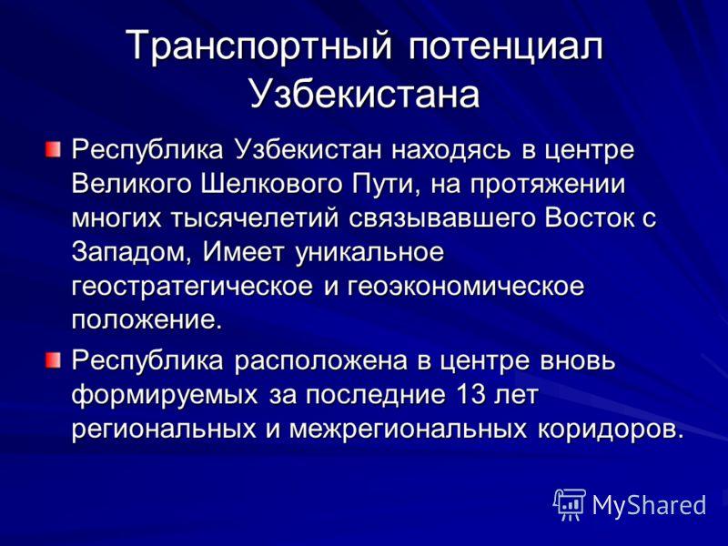 Транспортный потенциал Узбекистана Республика Узбекистан находясь в центре Великого Шелкового Пути, на протяжении многих тысячелетий связывавшего Восток с Западом, Имеет уникальное геостратегическое и геоэкономическое положение. Республика расположен