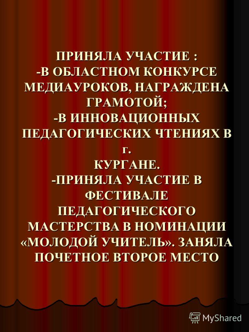 ПРИНЯЛА УЧАСТИЕ : -В ОБЛАСТНОМ КОНКУРСЕ МЕДИАУРОКОВ, НАГРАЖДЕНА ГРАМОТОЙ; -В ИННОВАЦИОННЫХ ПЕДАГОГИЧЕСКИХ ЧТЕНИЯХ В г. КУРГАНЕ. -ПРИНЯЛА УЧАСТИЕ В ФЕСТИВАЛЕ ПЕДАГОГИЧЕСКОГО МАСТЕРСТВА В НОМИНАЦИИ «МОЛОДОЙ УЧИТЕЛЬ». ЗАНЯЛА ПОЧЕТНОЕ ВТОРОЕ МЕСТО