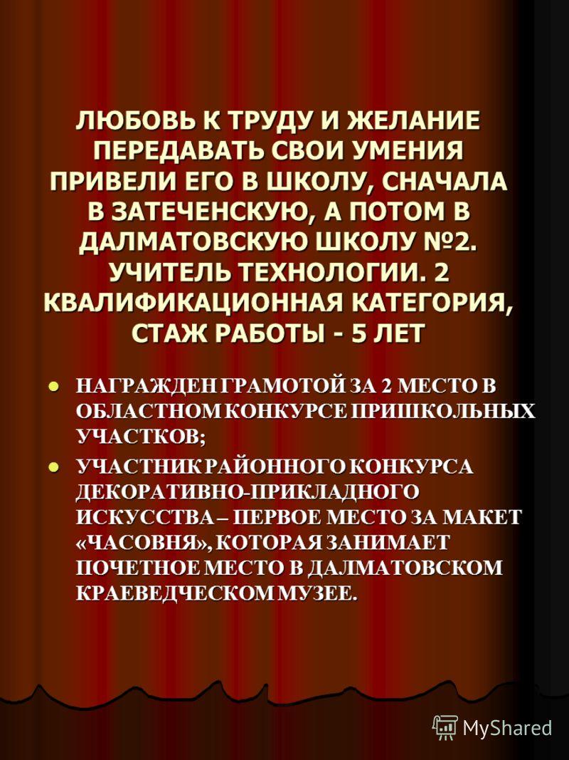 ЛЮБОВЬ К ТРУДУ И ЖЕЛАНИЕ ПЕРЕДАВАТЬ СВОИ УМЕНИЯ ПРИВЕЛИ ЕГО В ШКОЛУ, СНАЧАЛА В ЗАТЕЧЕНСКУЮ, А ПОТОМ В ДАЛМАТОВСКУЮ ШКОЛУ 2. УЧИТЕЛЬ ТЕХНОЛОГИИ. 2 КВАЛИФИКАЦИОННАЯ КАТЕГОРИЯ, СТАЖ РАБОТЫ - 5 ЛЕТ НАГРАЖДЕН ГРАМОТОЙ ЗА 2 МЕСТО В ОБЛАСТНОМ КОНКУРСЕ ПРИШК
