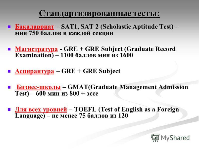 Стандартизированные тесты: Бакалавриат – SAT1, SAT 2 (Scholastic Aptitude Test) – мин 750 баллов в каждой секции Магистратура - GRE + GRE Subject (Graduate Record Examination) – 1100 баллов мин из 1600 Аспирантура – GRE + GRE Subject Бизнес-школы – G