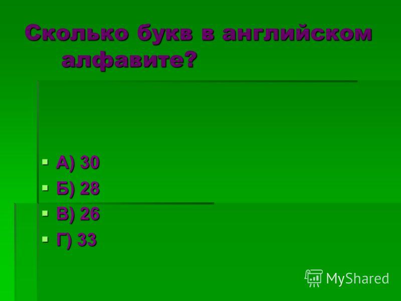 Сколько букв в английском алфавите? А) 30 А) 30 Б) 28 Б) 28 В) 26 В) 26 Г) 33 Г) 33