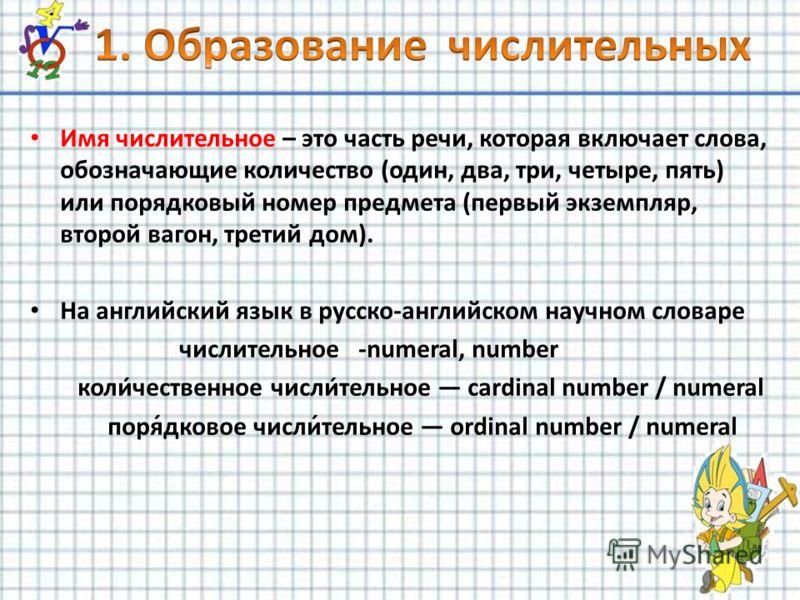 Имя числительное – это часть речи, которая включает слова, обозначающие количество (один, два, три, четыре, пять) или порядковый номер предмета (первый экземпляр, второй вагон, третий дом). На английский язык в русско-английском научном словаре числи