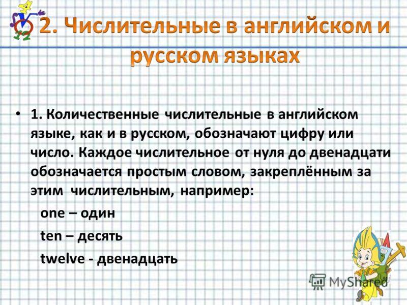 1. Количественные числительные в английском языке, как и в русском, обозначают цифру или число. Каждое числительное от нуля до двенадцати обозначается простым словом, закреплённым за этим числительным, например: one – один ten – десять twelve - двена