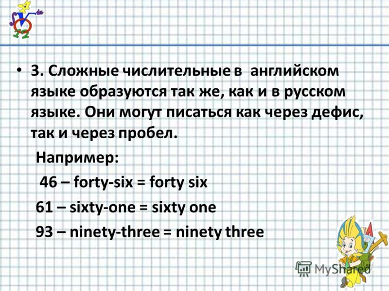 3. Сложные числительные в английском языке образуются так же, как и в русском языке. Они могут писаться как через дефис, так и через пробел. Например: 46 – forty-six = forty six 61 – sixty-one = sixty one 93 – ninety-three = ninety three